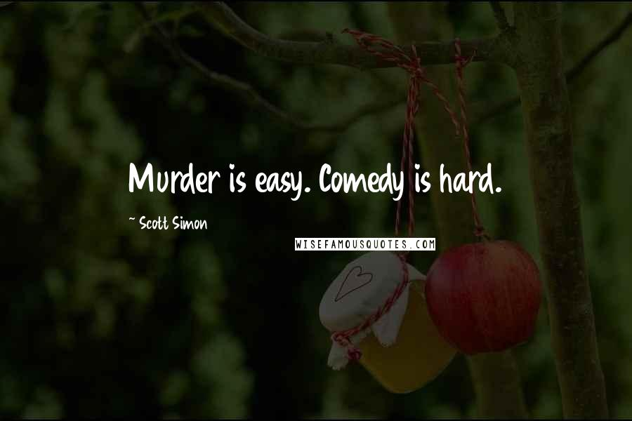 Scott Simon quotes: Murder is easy. Comedy is hard.