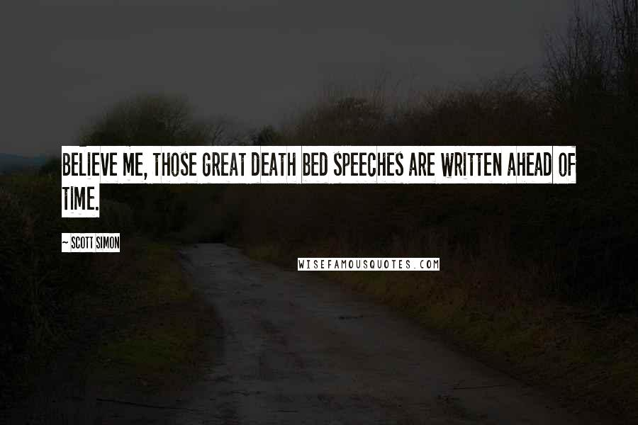 Scott Simon quotes: Believe me, those great death bed speeches are written ahead of time.