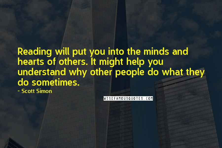 Scott Simon quotes: Reading will put you into the minds and hearts of others. It might help you understand why other people do what they do sometimes.