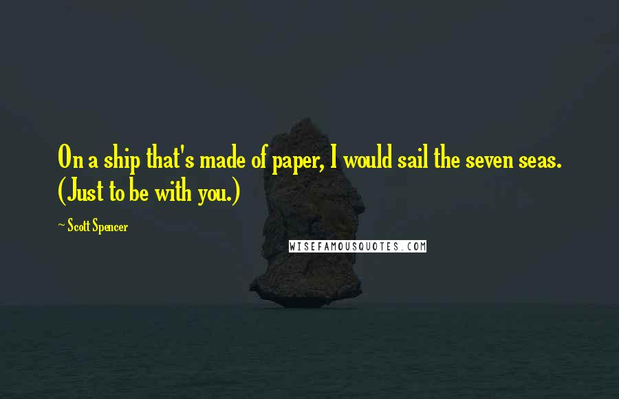 Scott Spencer quotes: On a ship that's made of paper, I would sail the seven seas. (Just to be with you.)