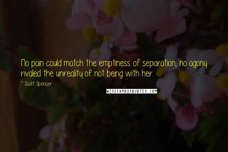 Scott Spencer quotes: No pain could match the emptiness of separation, no agony rivaled the unreality of not being with her.