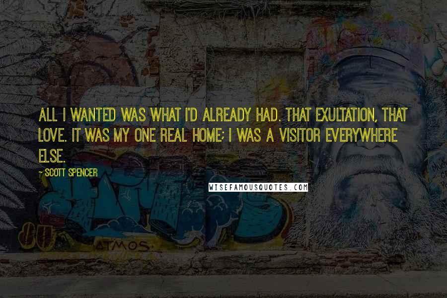 Scott Spencer quotes: All I wanted was what I'd already had. That exultation, that love. It was my one real home; I was a visitor everywhere else.