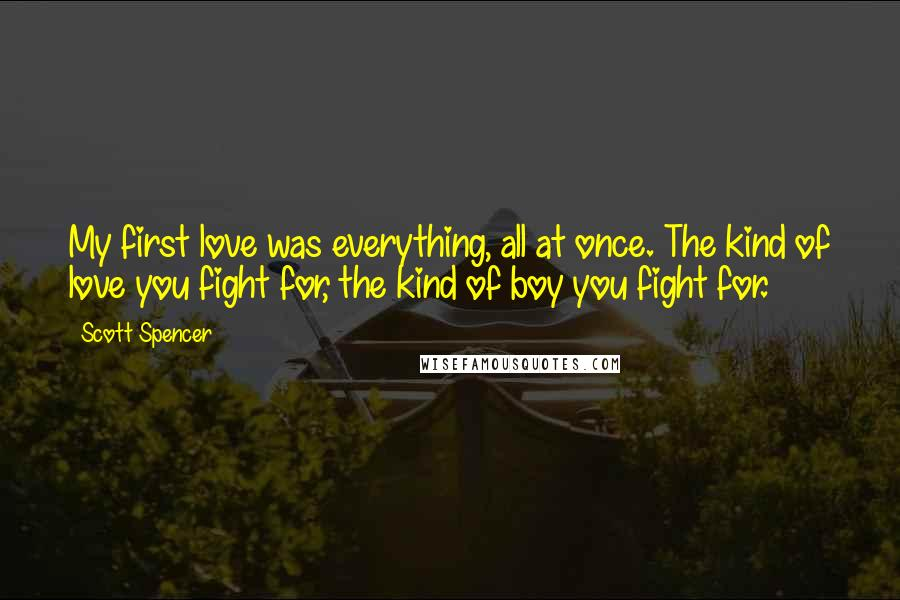 Scott Spencer quotes: My first love was everything, all at once. The kind of love you fight for, the kind of boy you fight for.