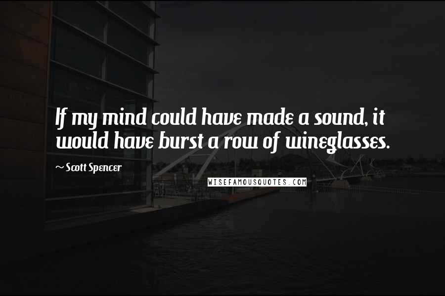 Scott Spencer quotes: If my mind could have made a sound, it would have burst a row of wineglasses.