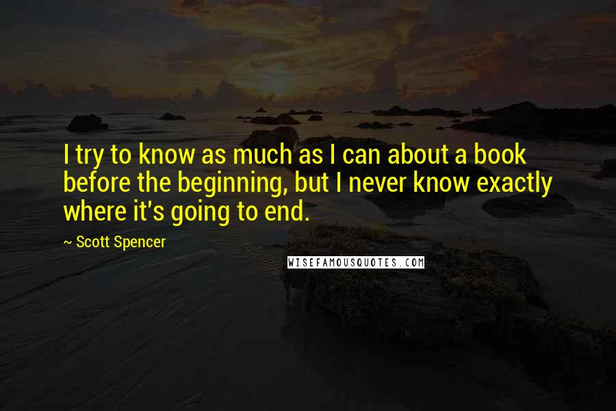Scott Spencer quotes: I try to know as much as I can about a book before the beginning, but I never know exactly where it's going to end.