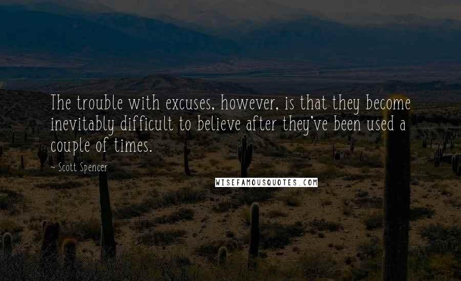 Scott Spencer quotes: The trouble with excuses, however, is that they become inevitably difficult to believe after they've been used a couple of times.