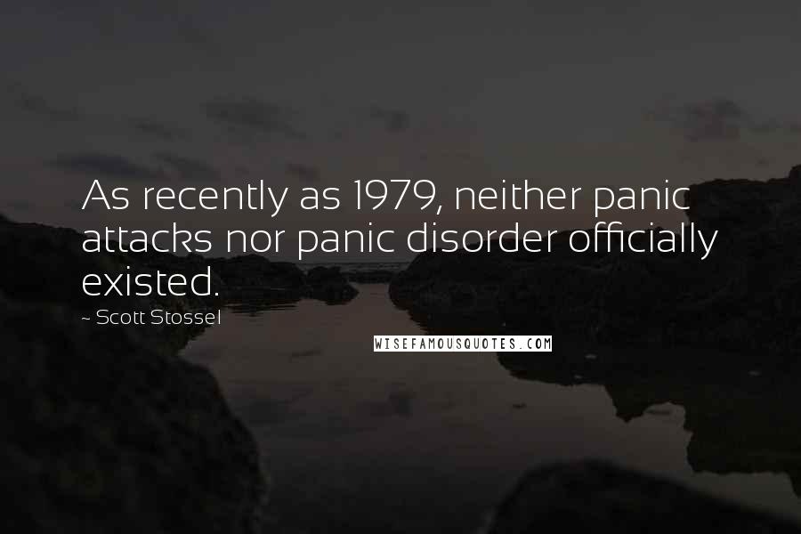 Scott Stossel quotes: As recently as 1979, neither panic attacks nor panic disorder officially existed.