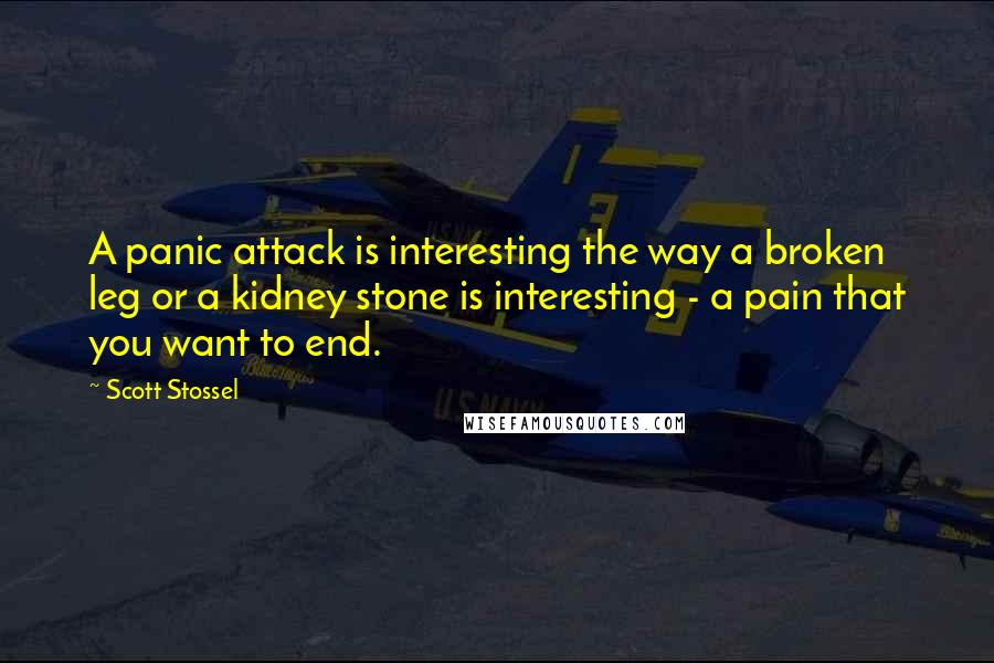 Scott Stossel quotes: A panic attack is interesting the way a broken leg or a kidney stone is interesting - a pain that you want to end.