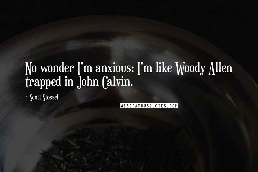 Scott Stossel quotes: No wonder I'm anxious: I'm like Woody Allen trapped in John Calvin.