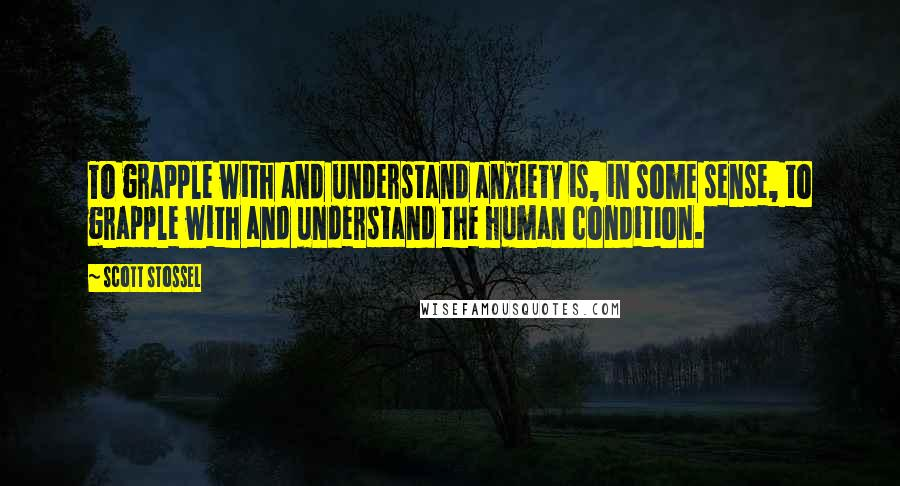 Scott Stossel quotes: To grapple with and understand anxiety is, in some sense, to grapple with and understand the human condition.