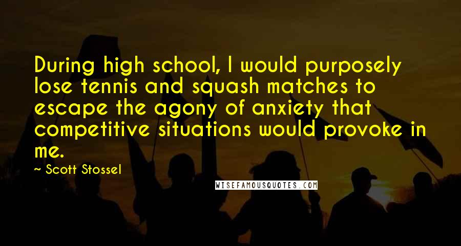 Scott Stossel quotes: During high school, I would purposely lose tennis and squash matches to escape the agony of anxiety that competitive situations would provoke in me.