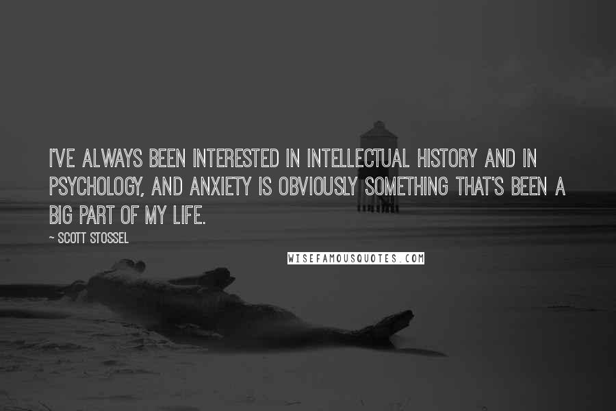 Scott Stossel quotes: I've always been interested in intellectual history and in psychology, and anxiety is obviously something that's been a big part of my life.