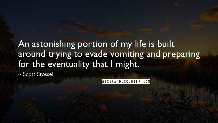 Scott Stossel quotes: An astonishing portion of my life is built around trying to evade vomiting and preparing for the eventuality that I might.