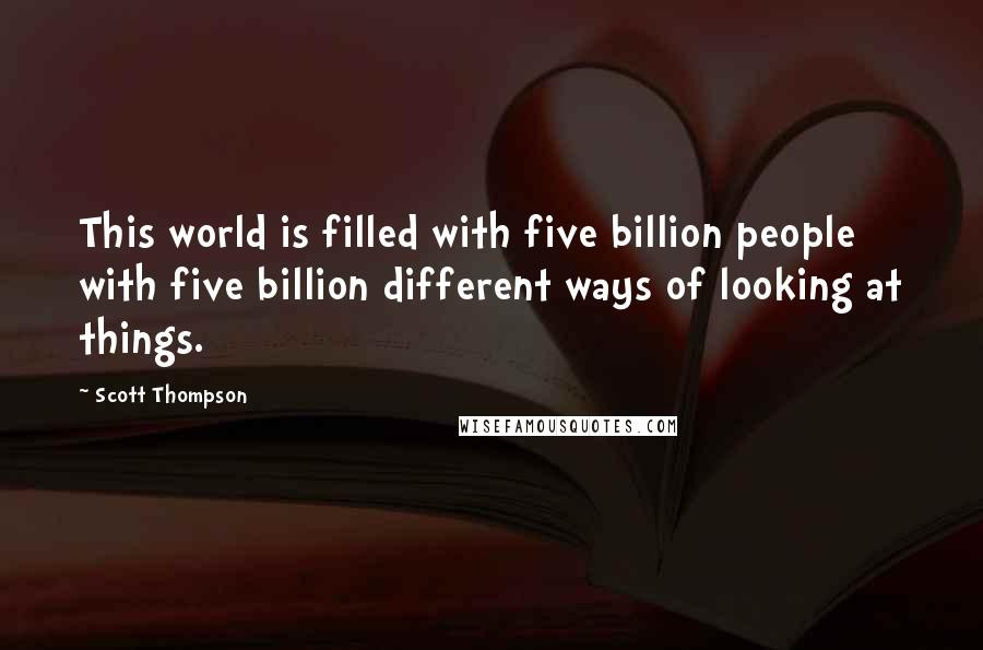 Scott Thompson quotes: This world is filled with five billion people with five billion different ways of looking at things.