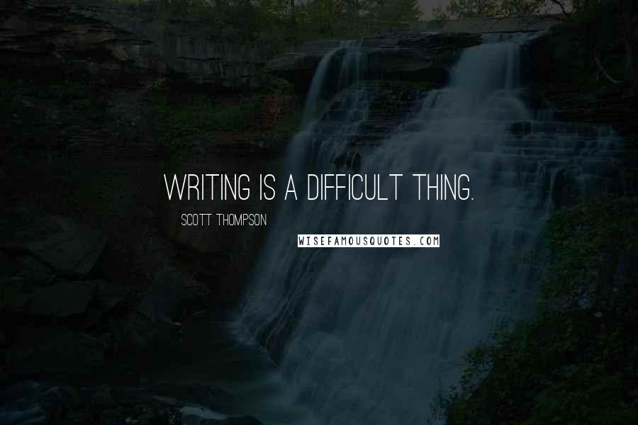 Scott Thompson quotes: Writing is a difficult thing.