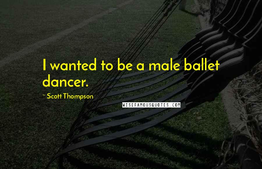 Scott Thompson quotes: I wanted to be a male ballet dancer.