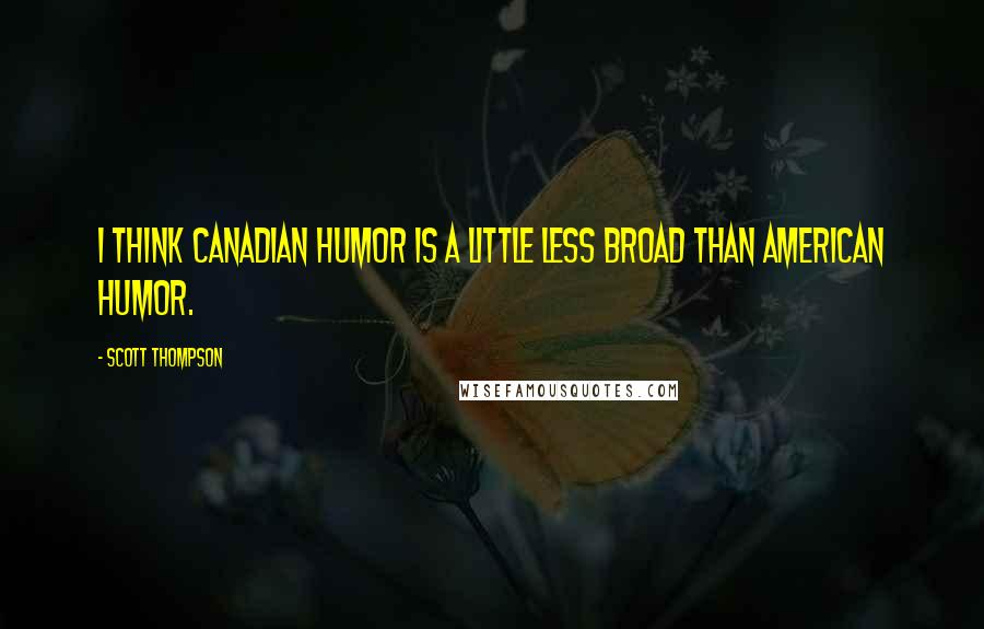Scott Thompson quotes: I think Canadian humor is a little less broad than American humor.