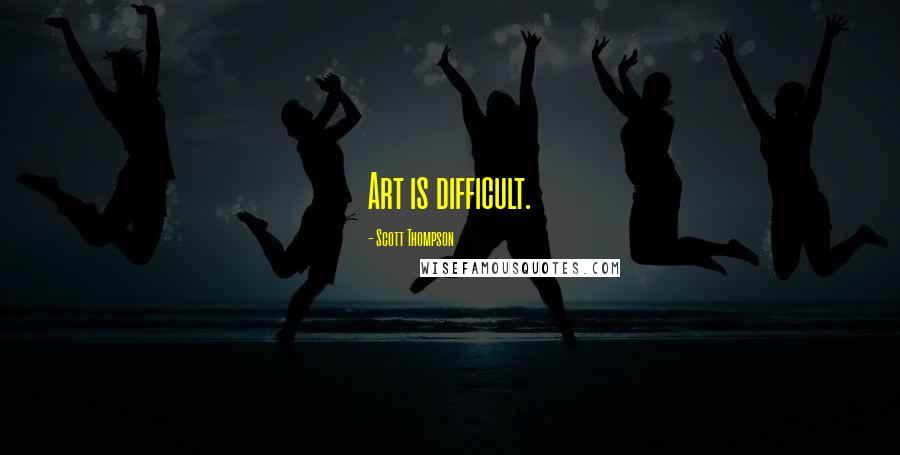 Scott Thompson quotes: Art is difficult.
