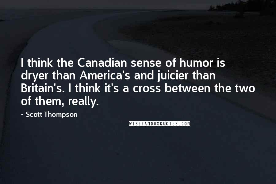 Scott Thompson quotes: I think the Canadian sense of humor is dryer than America's and juicier than Britain's. I think it's a cross between the two of them, really.