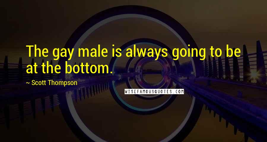 Scott Thompson quotes: The gay male is always going to be at the bottom.