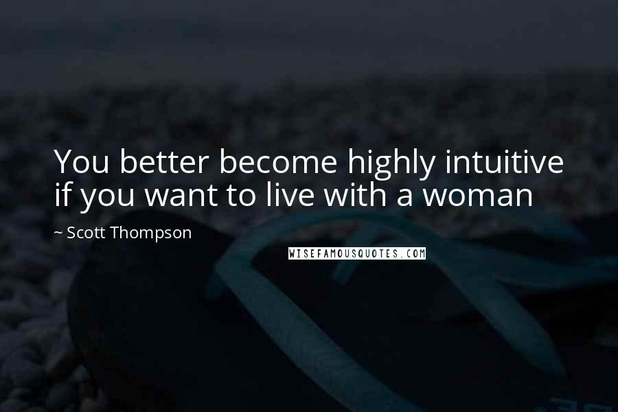 Scott Thompson quotes: You better become highly intuitive if you want to live with a woman