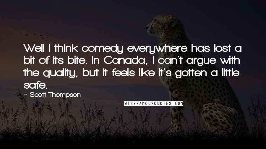 Scott Thompson quotes: Well I think comedy everywhere has lost a bit of its bite. In Canada, I can't argue with the quality, but it feels like it's gotten a little safe.