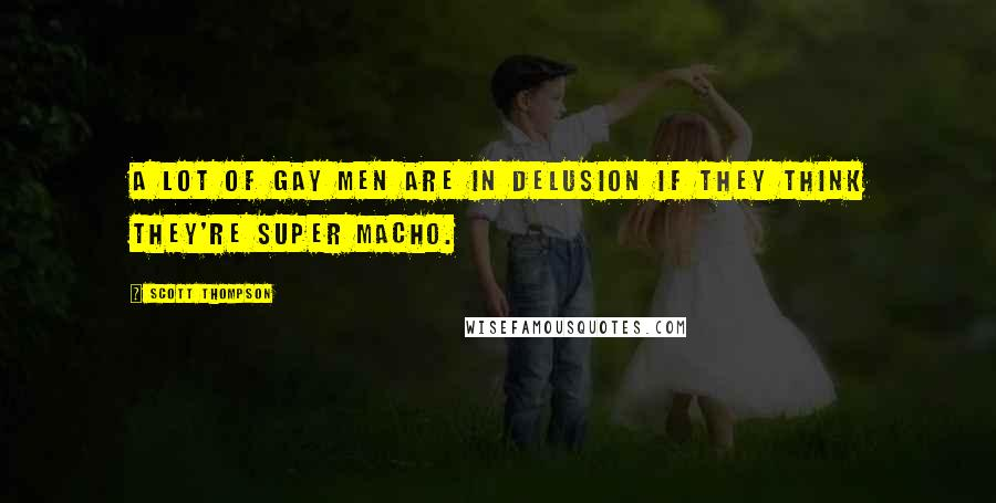 Scott Thompson quotes: A lot of gay men are in delusion if they think they're super macho.