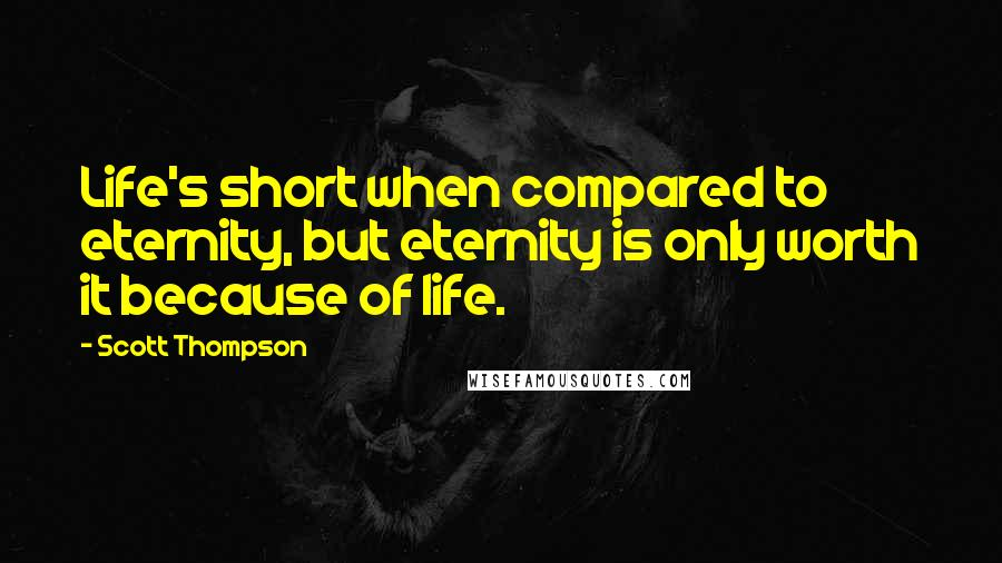 Scott Thompson quotes: Life's short when compared to eternity, but eternity is only worth it because of life.