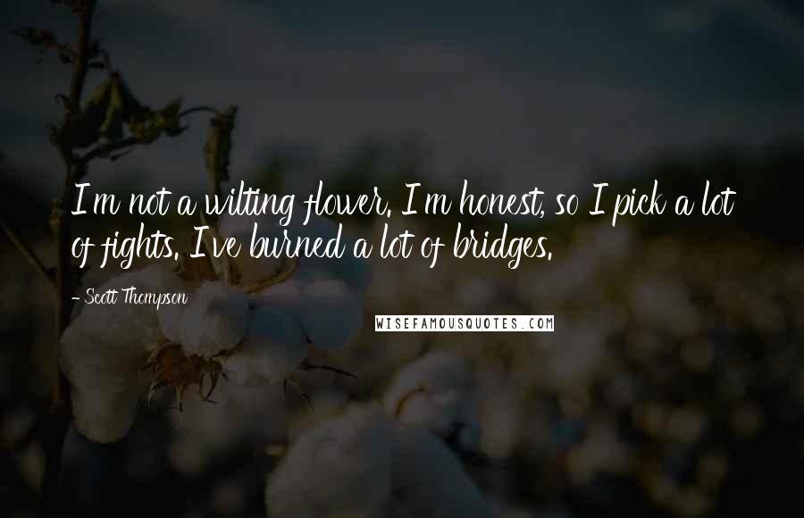 Scott Thompson quotes: I'm not a wilting flower. I'm honest, so I pick a lot of fights. I've burned a lot of bridges.
