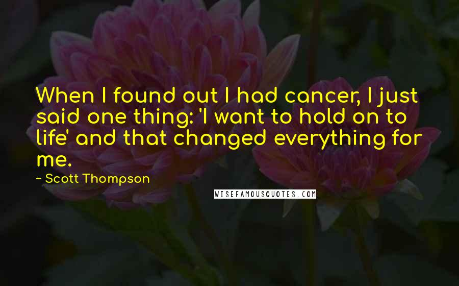 Scott Thompson quotes: When I found out I had cancer, I just said one thing: 'I want to hold on to life' and that changed everything for me.