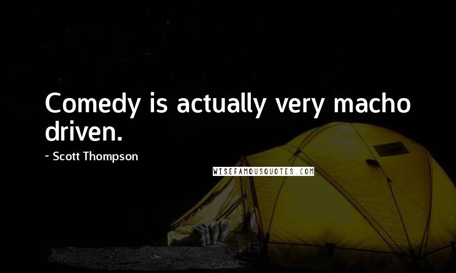 Scott Thompson quotes: Comedy is actually very macho driven.