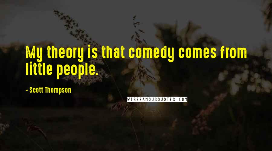 Scott Thompson quotes: My theory is that comedy comes from little people.