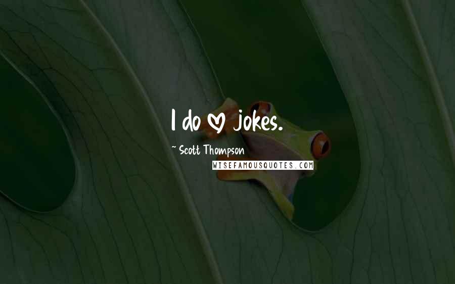 Scott Thompson quotes: I do love jokes.
