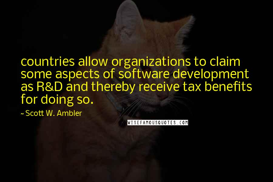 Scott W. Ambler quotes: countries allow organizations to claim some aspects of software development as R&D and thereby receive tax benefits for doing so.