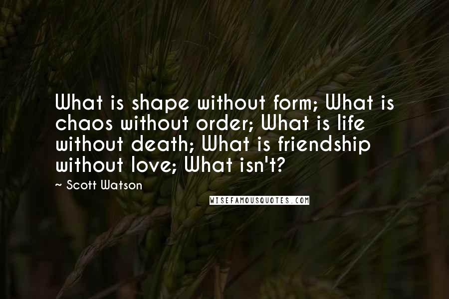 Scott Watson quotes: What is shape without form; What is chaos without order; What is life without death; What is friendship without love; What isn't?