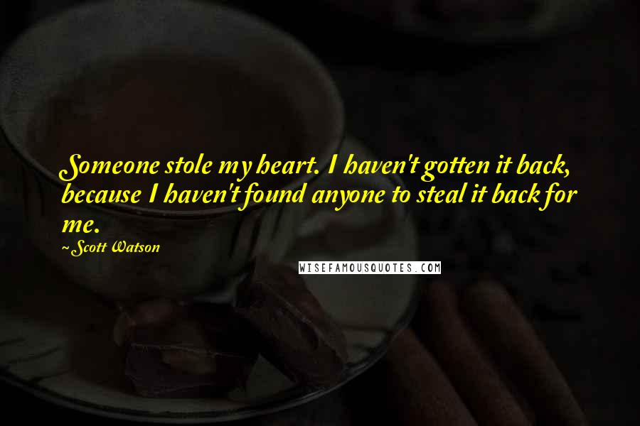 Scott Watson quotes: Someone stole my heart. I haven't gotten it back, because I haven't found anyone to steal it back for me.