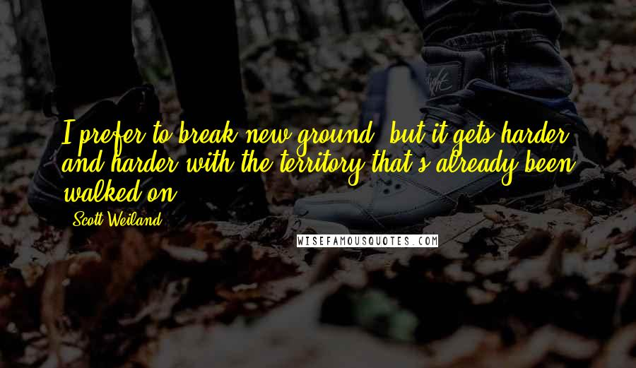 Scott Weiland quotes: I prefer to break new ground, but it gets harder and harder with the territory that's already been walked on.