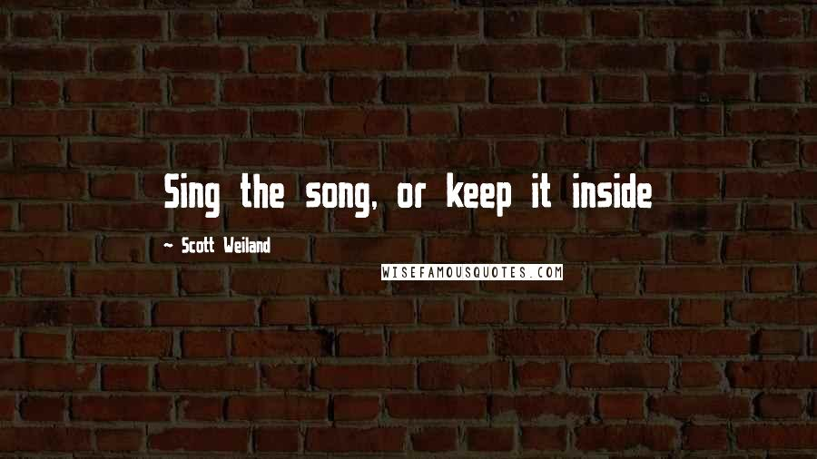 Scott Weiland quotes: Sing the song, or keep it inside