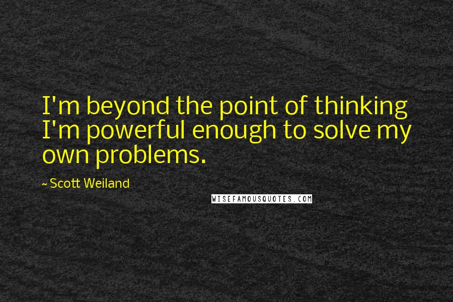 Scott Weiland quotes: I'm beyond the point of thinking I'm powerful enough to solve my own problems.