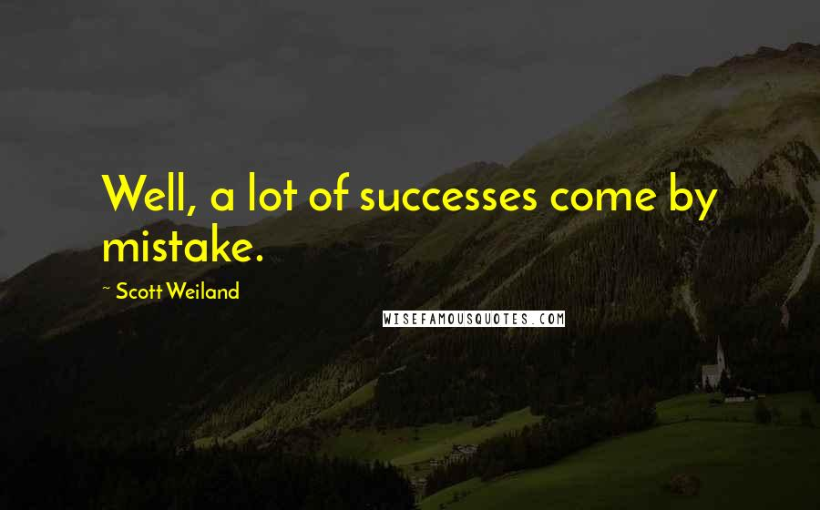 Scott Weiland quotes: Well, a lot of successes come by mistake.