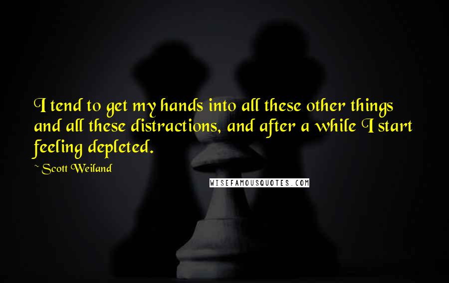 Scott Weiland quotes: I tend to get my hands into all these other things and all these distractions, and after a while I start feeling depleted.