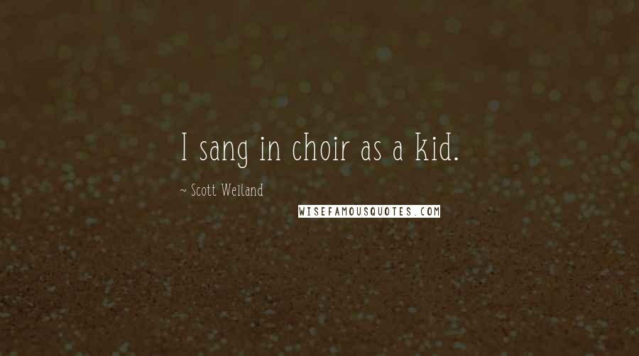 Scott Weiland quotes: I sang in choir as a kid.