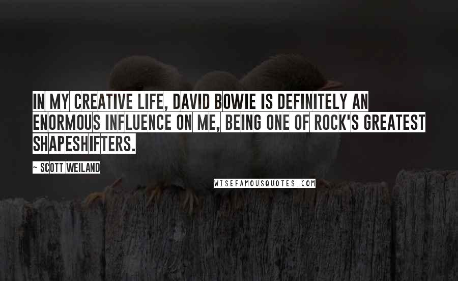 Scott Weiland quotes: In my creative life, David Bowie is definitely an enormous influence on me, being one of rock's greatest shapeshifters.