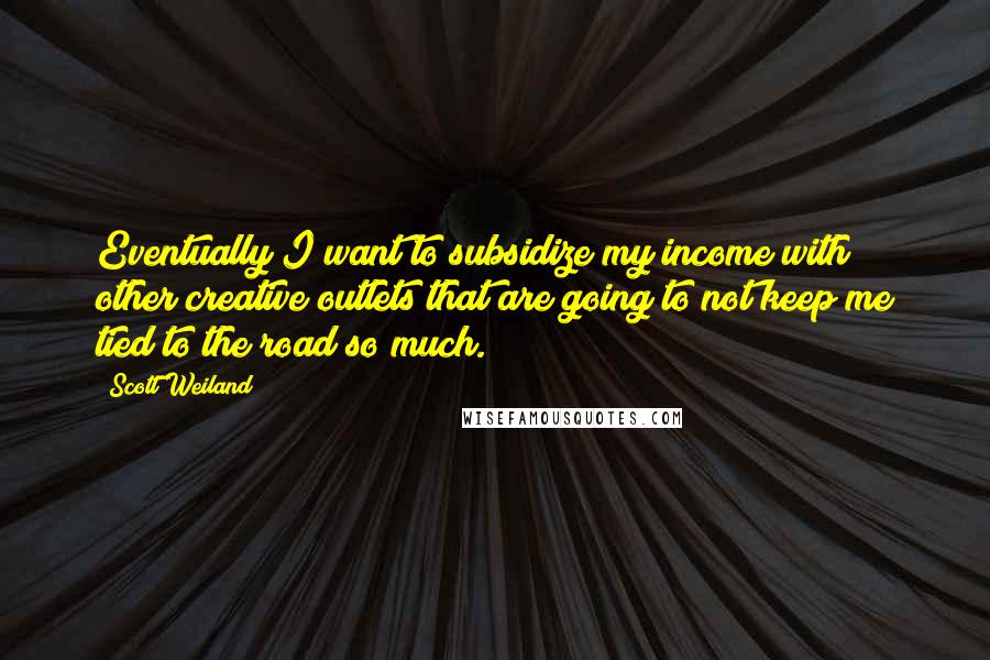 Scott Weiland quotes: Eventually I want to subsidize my income with other creative outlets that are going to not keep me tied to the road so much.