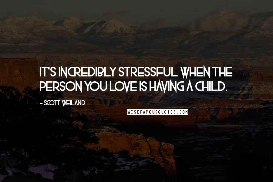 Scott Weiland quotes: It's incredibly stressful when the person you love is having a child.