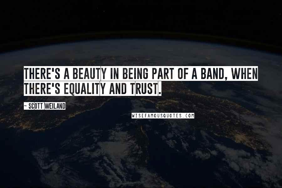 Scott Weiland quotes: There's a beauty in being part of a band, when there's equality and trust.