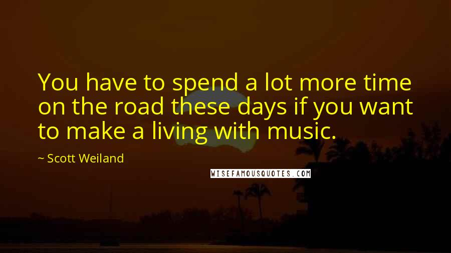 Scott Weiland quotes: You have to spend a lot more time on the road these days if you want to make a living with music.