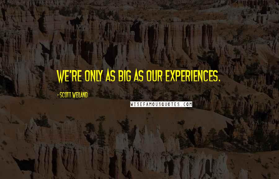 Scott Weiland quotes: We're only as big as our experiences.