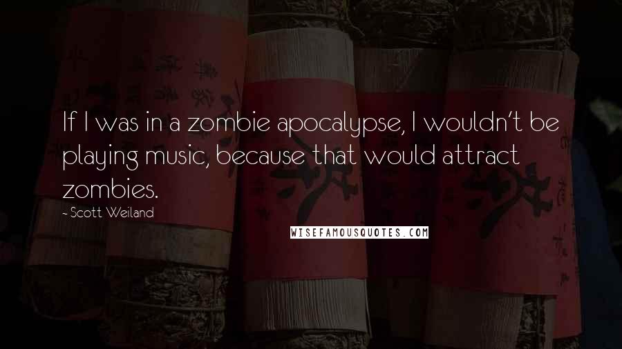 Scott Weiland quotes: If I was in a zombie apocalypse, I wouldn't be playing music, because that would attract zombies.