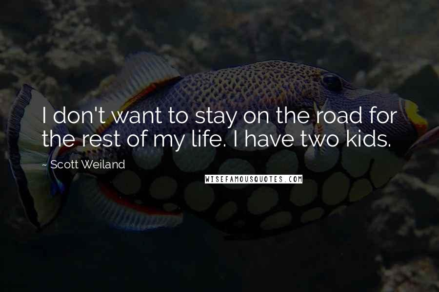 Scott Weiland quotes: I don't want to stay on the road for the rest of my life. I have two kids.